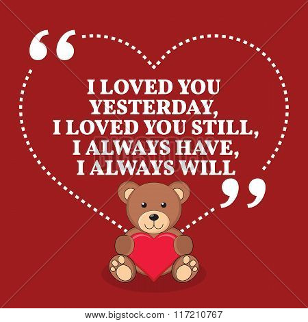 Inspirational Love Marriage Quote. I Loved You Yesterday, I Loved You Still, I Always Have, I Always