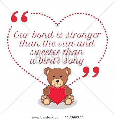 Inspirational Love Quote. Our Bond Is The Stronger Than The Sun And Sweeter Than A Bird's Song.
