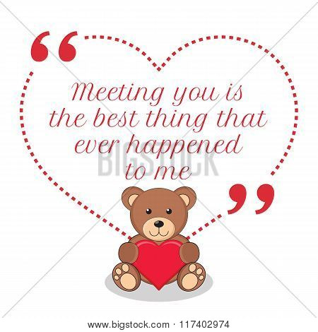 Inspirational Love Quote. Meeting You Is The Best Thing That Ever Happened To Me.
