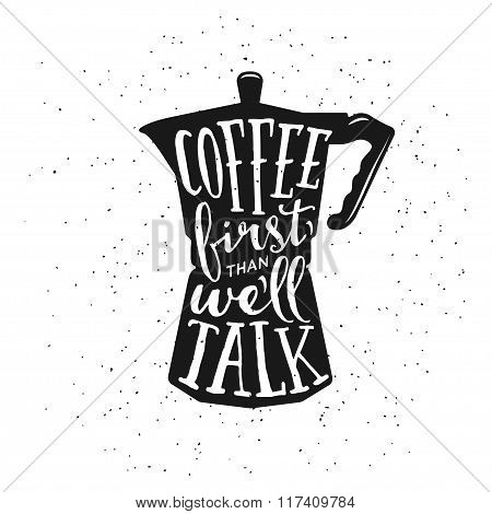 Coffee related vintage vector illustration with quote. Coffee first than we will talk.