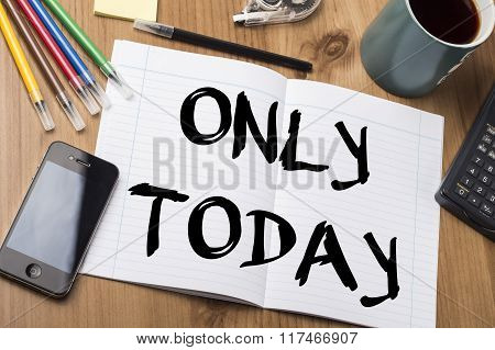 Only Today - Note Pad With Text On Wooden Table