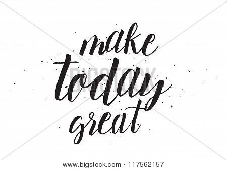 Make today great inscription. Greeting card with calligraphy. Hand drawn design. Black and white.