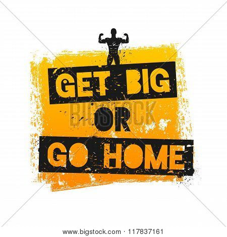 Get Big or Go Home. Motivational and Inspirational Quote.