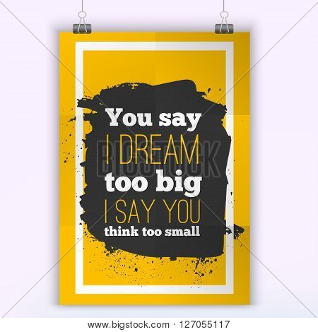 You say I dream too big I say you Think too small. Vector inspirational motivational quote. A4 size mock up poster.