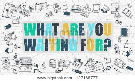 What are You Waiting for. Multicolor Inscription on White Wall with Doodle Icons Around. Modern Style Illustration with Doodle Design Icons. What are You Waiting for on White Brickwall Background.