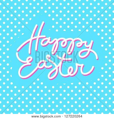 Happy Easter card. Easter lettering. Bright easter background. Easter illustration. Handwriting inscription.