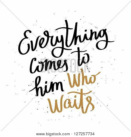 Everything comes to him who wait. Fashionable calligraphy. Motivational quote. Excellent print on a T-shirt. Vector illustration on white background.