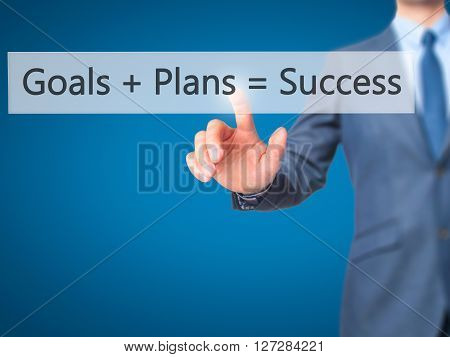 Goals  Plans  Success - Businessman Hand Pressing Button On Touch Screen Interface.