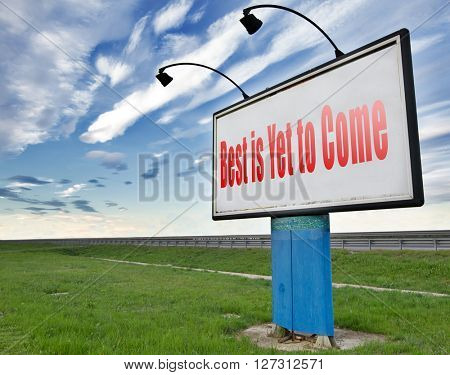 The best is yet to come road sign billboard. Think positive and being an optimist.