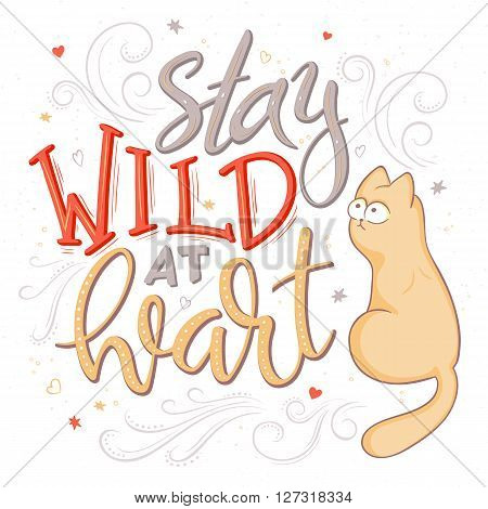 vector hand lettering quote - stay wild at heart - with cat and decorative elements - heart shapes, swirls and brunches. Design element for poster, postcard, t-shirt, notebook or mug.