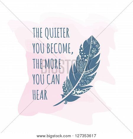 Vector illustration of vintage ornamental Feather with patterns The quote is The quieter you become the more you can hear. Greeting card template. Feather card.