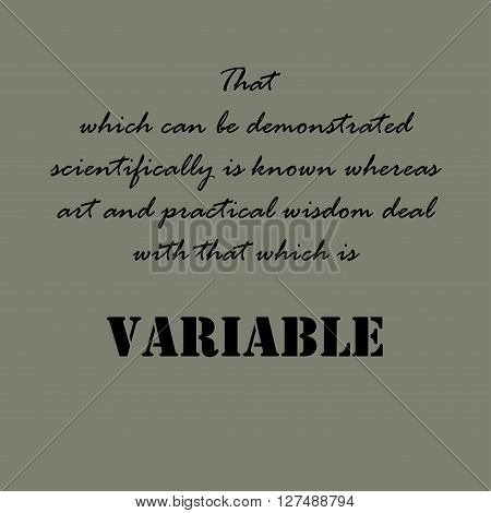 That which can be demonstrated scientifically is known whereas art and practical wisdom deal with that which is variable.