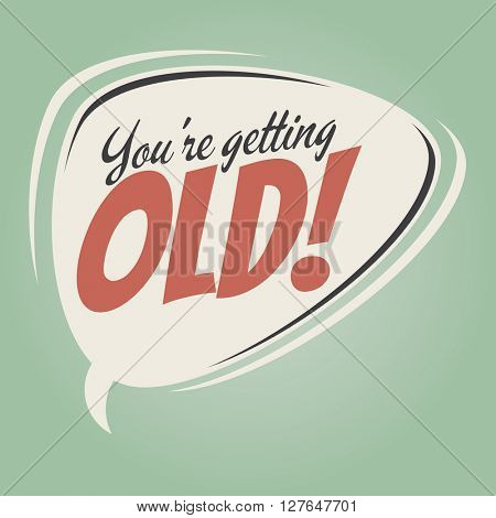 you're getting old retro speech bubble
