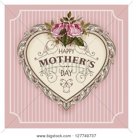 Happy Mothers Day. Holiday Festive Illustration With Lettering And Vintage Ornate heart. Mothers day greeting card with retro styled roses. Shabby chic cute design.