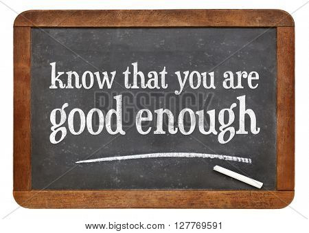 Know that you are good enough advice - white chalk text on a vintage slate blackboard