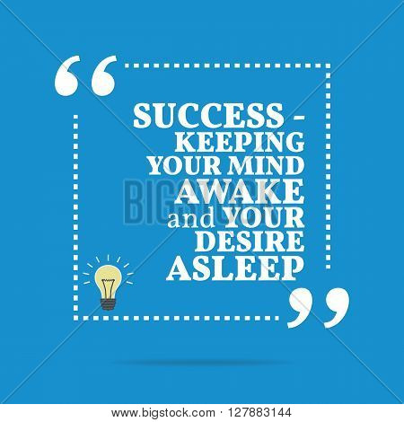 Inspirational Motivational Quote. Success - Keeping Your Mind Awake And Your Desire Asleep.