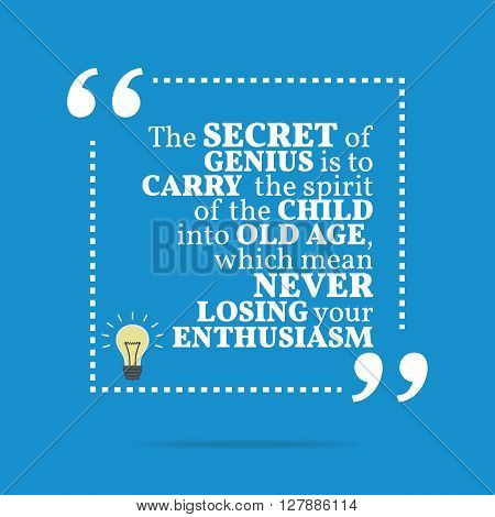 Inspirational Motivational Quote. The Secret Of Genius Is To Carry The Spirit Of The Child Into Old
