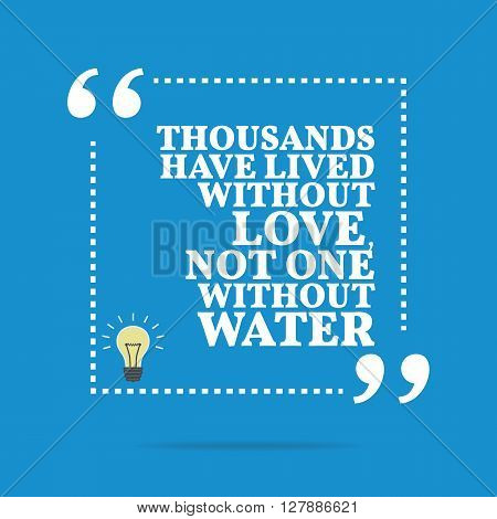 Inspirational Motivational Quote. Thousands Have Lived Without Love, Not One Without Water.
