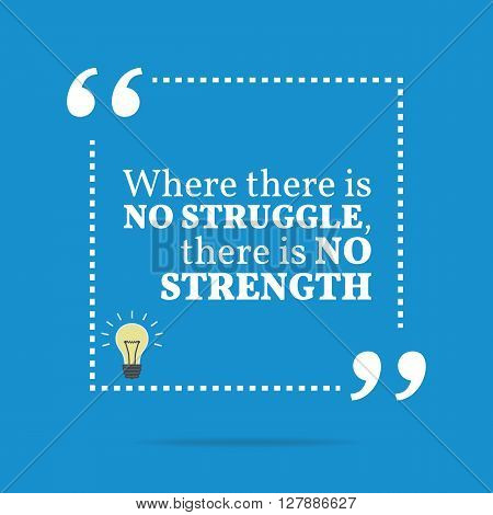 Inspirational Motivational Quote. Where There Is No Struggle, There Is No Strength.