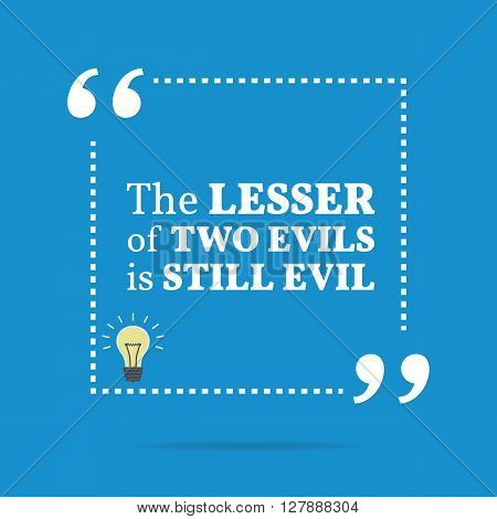 Inspirational Motivational Quote. The Lesser Of Two Evils Is Still Evil.