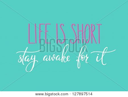 Life is short Stay awake for it quote lettering. Calligraphy inspiration graphic design typography element. Hand written calligraphy style postcard. Cute simple vector lettering. Hand written sign.