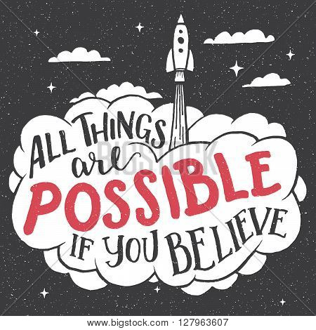All things are possible if you believe. Inspirational hand-lettering quote for cards and posters. Motivational typography with the rocket startup out of the cloud. Business concept. Home decor sign