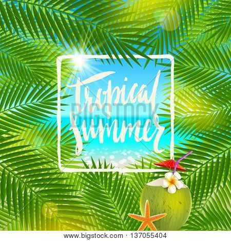 Tropical summer - Handwritten calligraphy. Summer holidays and vacation vector illustration. Background with palm tree branches and exotic coconut cocktail.
