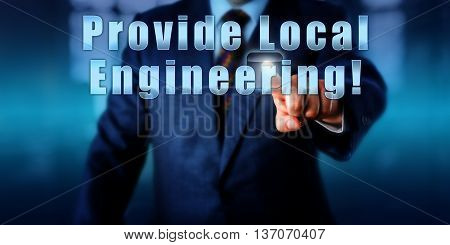 Enterprise manager is pushing the phrase Provide Local Engineering! on an interactive touch screen. Business objective metaphor and service industry concept. Call to action.