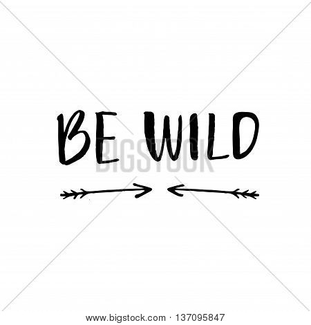 Be wild text with hand drawn arrows. Rough phrase for boho and hippie clothes, t-shirts, posters. Inspiration vector phrase