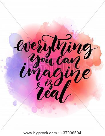 Everything you can imagine is real.  Inspirational quote about life, script calligraphy at bright watercolor background. Vector design for cards and motivational posters