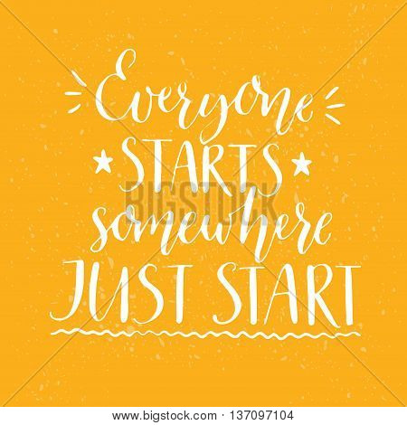 Everyone starts somewhere. Just start. Motivational quote, handwritten calligraphy text for inspirational posters, cards and social media content. White phrase on yellow background