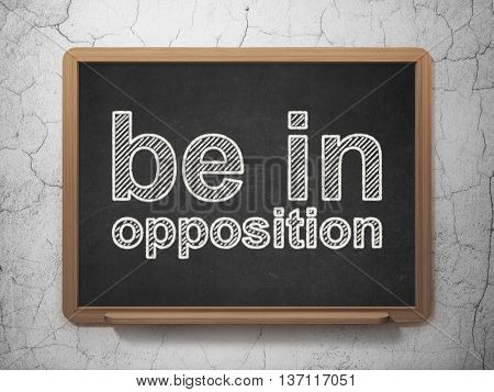 Politics concept: text Be in Opposition on Black chalkboard on grunge wall background, 3D rendering