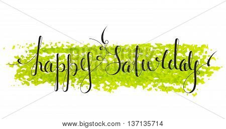 Handwritten inscription Happy Saturday on paint background. Handdrawn calligraphy lettering for banner, calendar, planner, poster, t-shirt, postcard, save the date card. Isolated vector illustration.