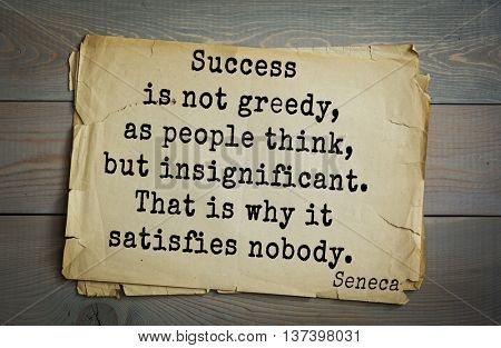 Quote of the Roman philosopher Seneca (4 BC-65 AD). Success is not greedy, as people think, but insignificant. That is why it satisfies nobody.