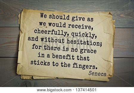 Quote of the Roman philosopher Seneca (4 BC-65 AD). We should give as we would receive, cheerfully, quickly, and without hesitation; for there is no grace in a benefit that sticks to the fingers.