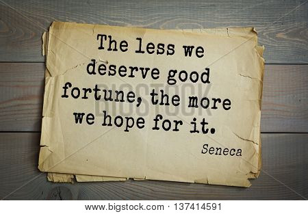 Quote of the Roman philosopher Seneca (4 BC-65 AD). The less we deserve good fortune, the more we hope for it.