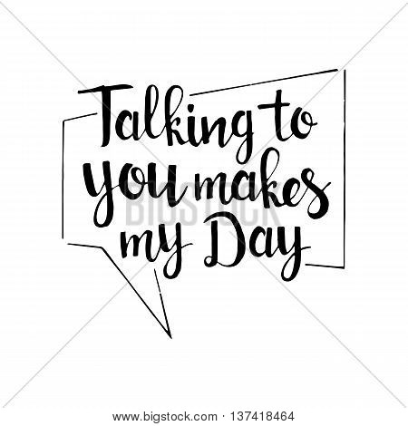 Talking to you makes my day handwritten lettering. Romantic quote. Modern vector hand drawn calligraphy with speech bubble isolated on white background for your design
