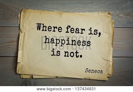 Quote of the Roman philosopher Seneca (4 BC-65 AD). Where fear is, happiness is not.