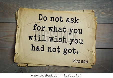 Quote of the Roman philosopher Seneca (4 BC-65 AD). Do not ask for what you will wish you had not got.