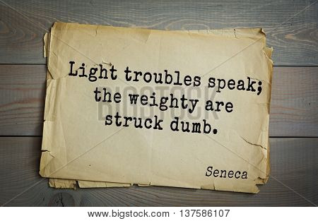 Quote of the Roman philosopher Seneca (4 BC-65 AD). Light troubles speak; the weighty are struck dumb.