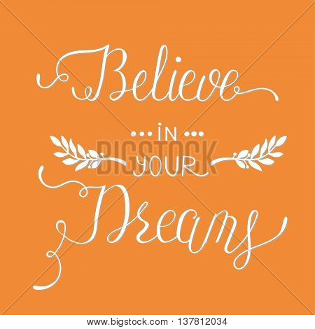 Believe in your dreams. Hand drawn quote for your design. Unique brush pen lettering. Can be used for print bags, posters, cards, stationery and for web banners, advertisement . Vector.