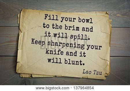 Lao Tzu (ancient Chinese philosopher VI-B BC. E) the citation. Fill your bowl to the brim and it will spill. Keep sharpening your knife and it will blunt.