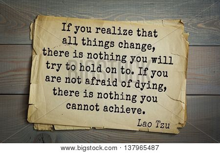 Lao Tzu  the citation. If you realize that all things change, there is nothing you will try to hold on to. If you are not afraid of dying, there is nothing you cannot achieve.