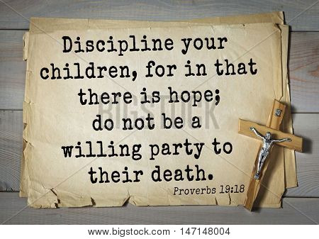 TOP- 100. Bible Verses about Hope.Discipline your children, for in that there is hope; do not be a willing party to their death.