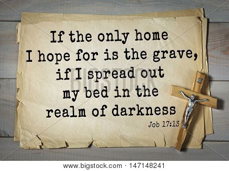 TOP- 100. Bible Verses about Hope.If the only home I hope for is the grave, if I spread out my bed in the realm of darkness