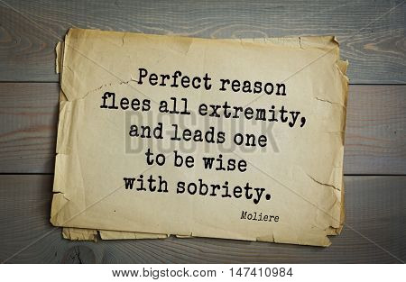 Moliere (French comedian) quote. Perfect reason flees all extremity, and leads one to be wise with sobriety.