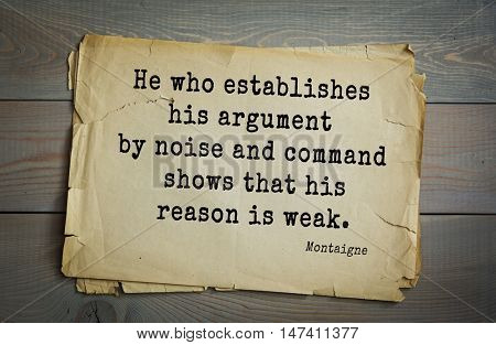 TOP-100.French writer and philosopher Michel de Montaigne quote.He who establishes his argument by noise and command shows that his reason is weak.