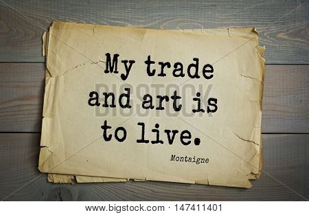 TOP-100. French writer and philosopher Michel de Montaigne quote.My trade and art is to live.