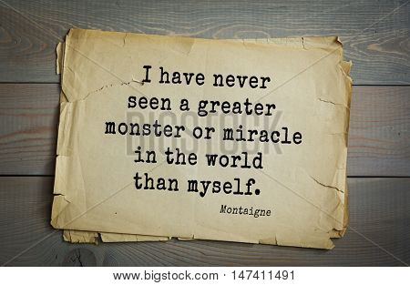 TOP-100. French writer and philosopher Michel de Montaigne quote.I have never seen a greater monster or miracle in the world than myself.