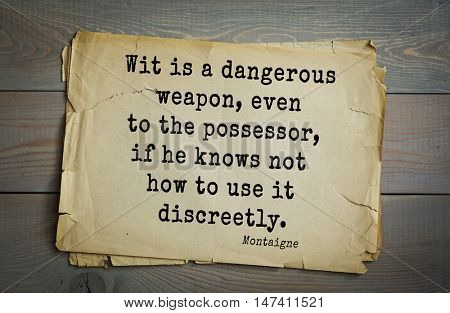 TOP-100. French writer and philosopher Michel de Montaigne quote. Wit is a dangerous weapon, even to the possessor, if he knows not how to use it discreetly.